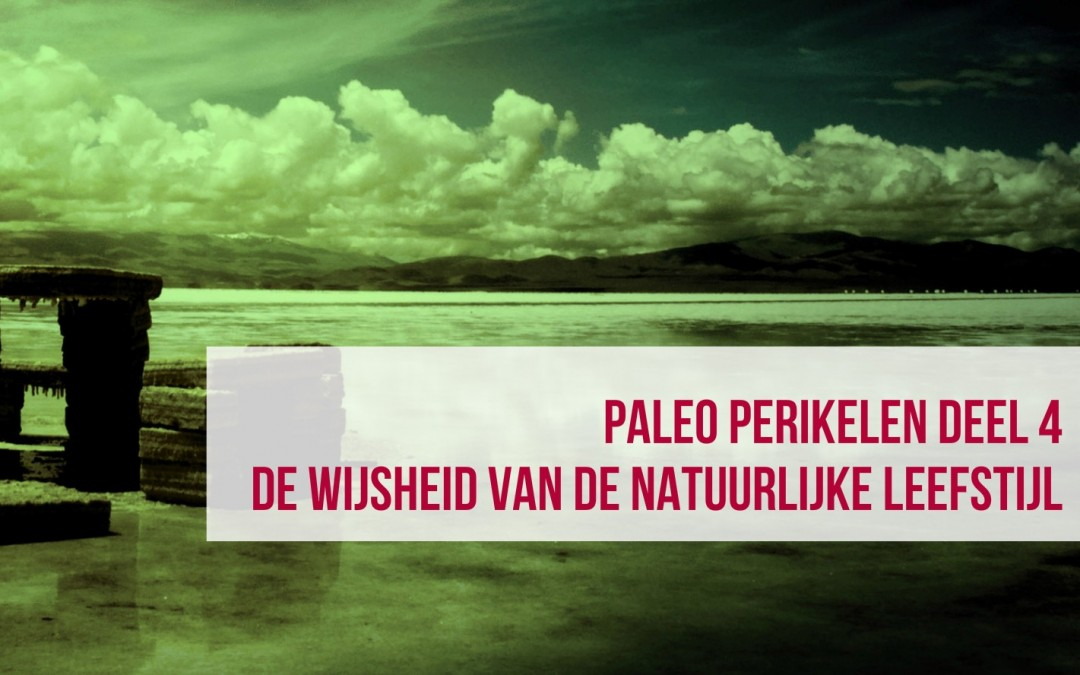 Paleo perikelen deel 4: De wijsheid van de natuurlijke leefstijl